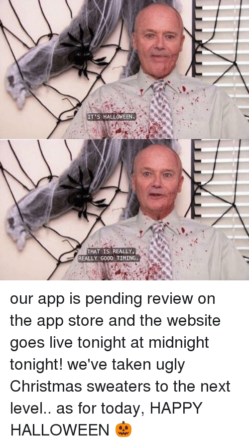 sweaters: IT'S  HALLOWEEN.  THAT IS REALLY,  REALLY GOOD TIMING. our app is pending review on the app store and the website goes live tonight at midnight tonight! we've taken ugly Christmas sweaters to the next level.. as for today, HAPPY HALLOWEEN 🎃