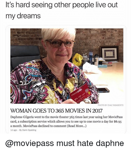 spalding: It's hard seeing other people live out  my dreams  PHOTO BY CHAZ RIGABERTO  WOMAN GOES TO 365 MOVIES IN 2017  Daphene Gilgeria went to the movie theater 365 times last year using her MoviePass  card, a subscription service which allows you to see up to one movie a day for $6.95  a month. MoviePass declined to comment (Read More...)  ld ago By Darin Spalding @moviepass must hate daphne