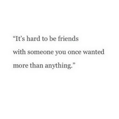 "Friends, Once, and Wanted: ""It's hard to be friends  with someone you once wanted  more than anything."""