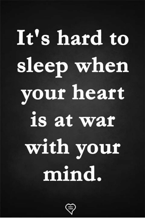 Memes, Heart, and Mind: It's hard to  sleep when  vour heart  is at war  with your  mind.