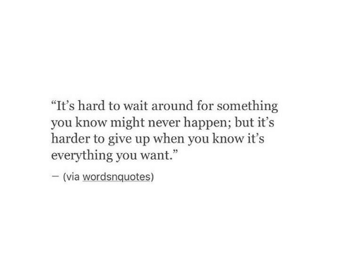 "Never, Via, and You: ""It's hard to wait around for something  you know might never happen; but it's  harder to give up when you know it's  everything you want.""  (via wordsnquotes)"