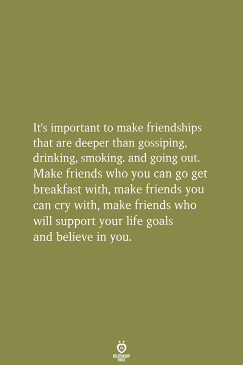 Breakfast: It's important to make friendships  that are deeper than gossiping,  drinking, smoking, and going out.  Make friends who you can go get  breakfast with, make friends you  can cry with, make friends who  will support your life goals  and believe in you.