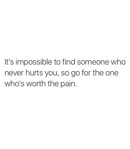 Never, Pain, and Who: It's impossible to find someone who  never hurts you, so go for the one  who's worth the pain.