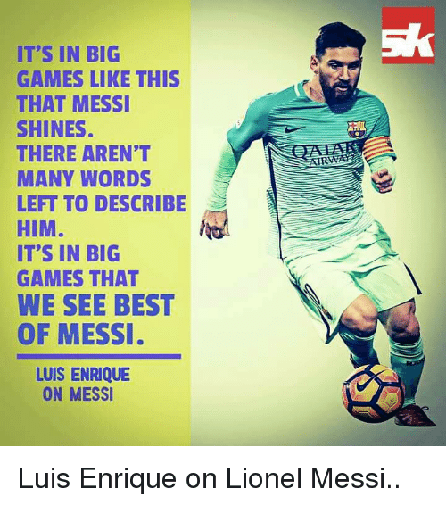 Memes, 🤖, and Shinee: IT'S IN BIG  GAMES LIKE THIS  THAT MESSI  SHINES.  THERE AREN'T  MANY WORDS  LEFT TO DESCRIBE  HIM  IT'S IN BIG  GAMES THAT  WE SEE BEST  OF MESSI  LUIS ENRIQUE  ON MESSI Luis Enrique on Lionel Messi..