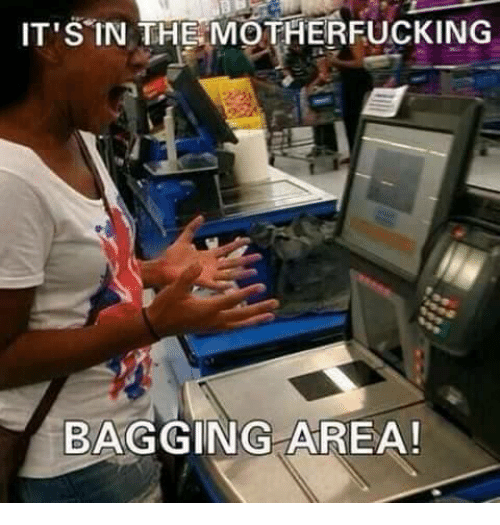 the motherfucker: IT'S IN THE MOTHERFUCKING  BAGGING AREA!