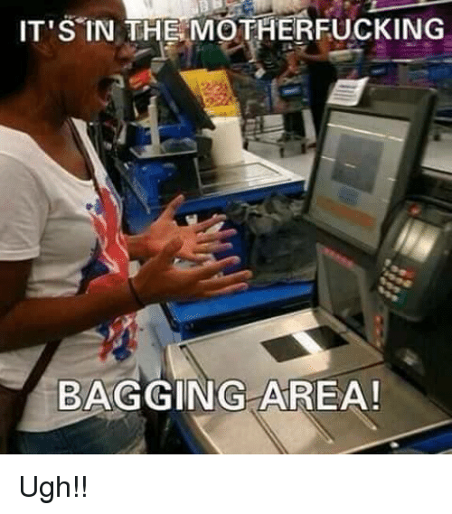 the motherfucker: IT'S IN THE MOTHERFUCKING  BAGGING AREA! Ugh!!
