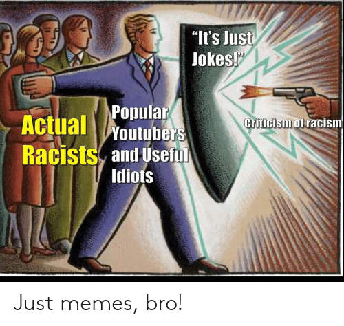 "Racism: ""It's Just  Jokes!  Popular  Actual Woutubers  Criticism of racism  Racists and Useful  Idiots Just memes, bro!"