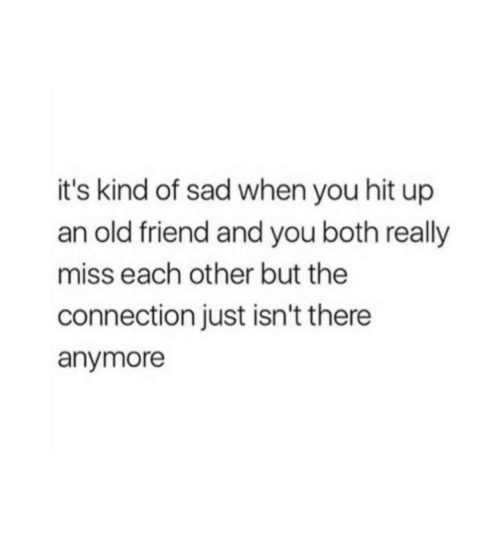 Old, Sad, and Friend: it's kind of sad when you hit up  an old friend and you both really  miss each other but the  connection just isn't there  anymore