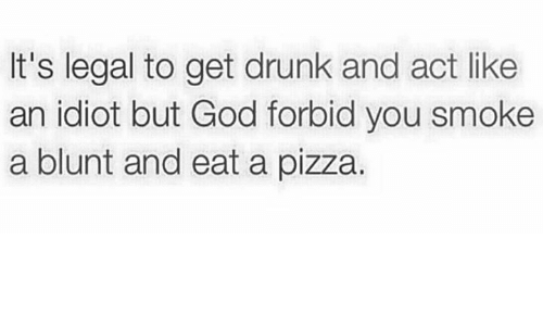 Get Drunk: It's legal to get drunk and act like  an idiot but God forbid you smoke  a blunt and eat a pizza.