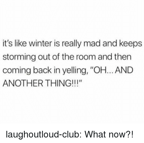 "Winter Is: it's like winter is really mad and keeps  storming out of the room and then  coming back in yelling, ""OH... AND  ANOTHER THING!!!"" laughoutloud-club:  What now?!"