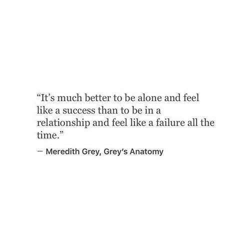 """greys: """"It's much better to be alone and feel  like a success than to be ina  relationship and feel like a failure all the  time.  -Meredith Grey, Grey's Anatomy"""