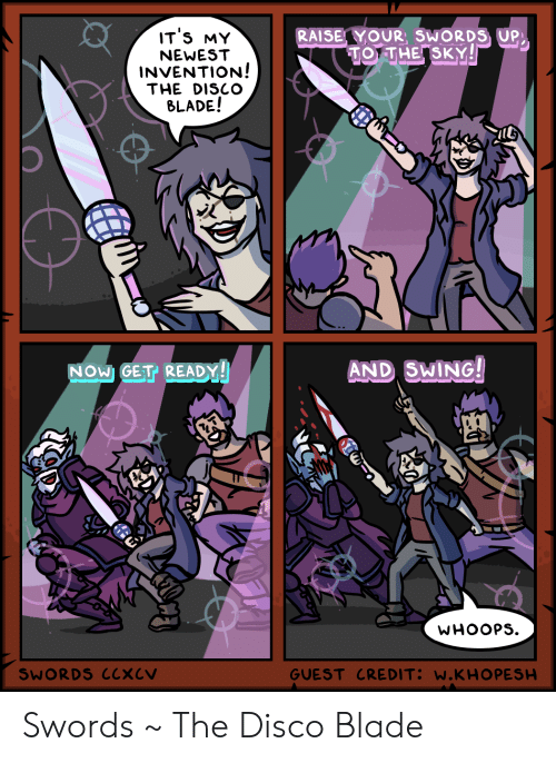 Guest: IT'S MY  RAISE YOUR, SWORDS UP  TO THE SKY!  NEWEST  INVENTION!  THE DISCO  BLADE!  AND SWING!  NOW GET READY!  WHOOPS  GUEST CREDIT: W.KHO PESH  SWORDS CCXCV Swords ~ The Disco Blade