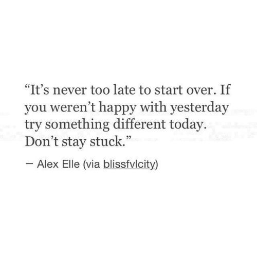 """Happy, Today, and Never: """"It's never too late to start over. If  you weren't happy with yesterday  try something different today.  Don't stay stuck.""""  Alex Elle (via blissfvlcity)"""