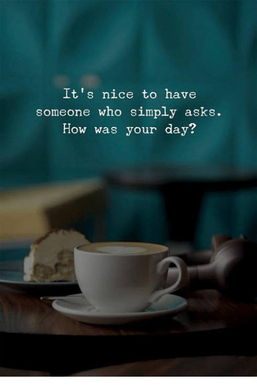 Nice, Asks, and How: It's nice to have  someone who simply asks.  How was your day?