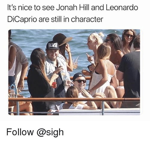 Jonah Hill, Leonardo DiCaprio, and Nice: It's nice to see Jonah Hill and Leonardo  DiCaprio are still in character Follow @sigh
