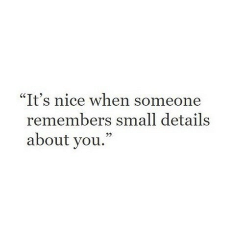 """Remembers: """"It's nice when someone  remembers small details  about you.  95"""
