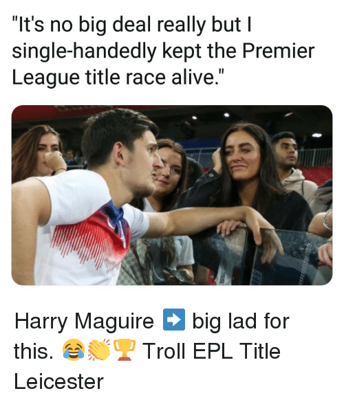 "Maguire: ""It's no big deal really but I  single-handedly kept the Premier  League title race alive."" Harry Maguire ➡️ big lad for this. 😂👏🏆 Troll EPL Title Leicester"