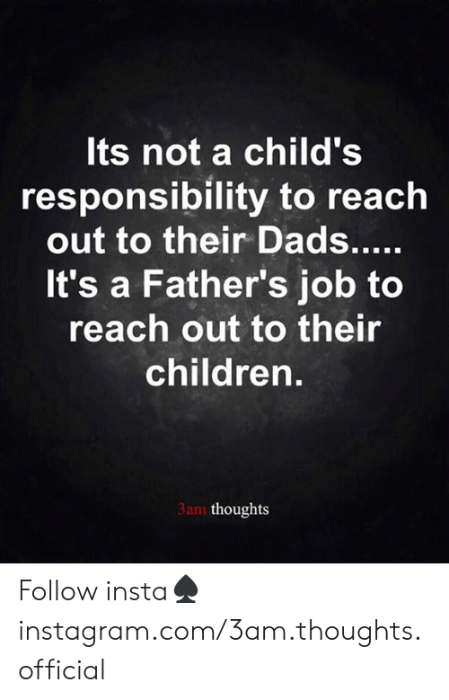 Children, Memes, and Responsibility: Its not a child's  responsibility to reach  out to their Dads.....  It's a Father's job to  reach out to their  children.  3am thoughts Follow insta♠️instagram.com/3am.thoughts.official