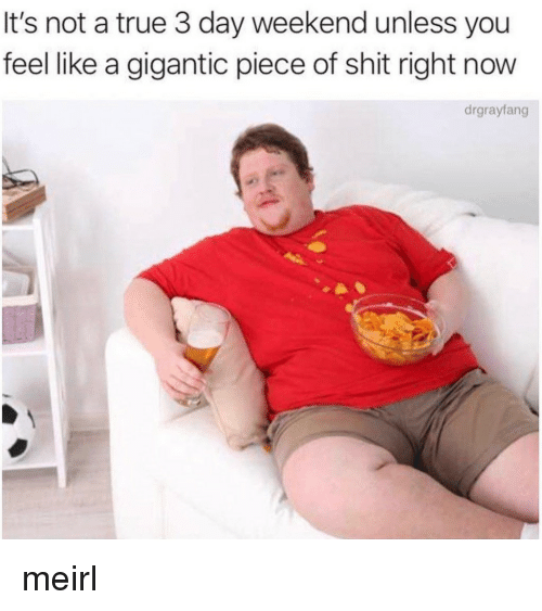 gigantic: It's not a true 3 day weekend unless you  feel like a gigantic piece of shit right now  drgrayfang meirl