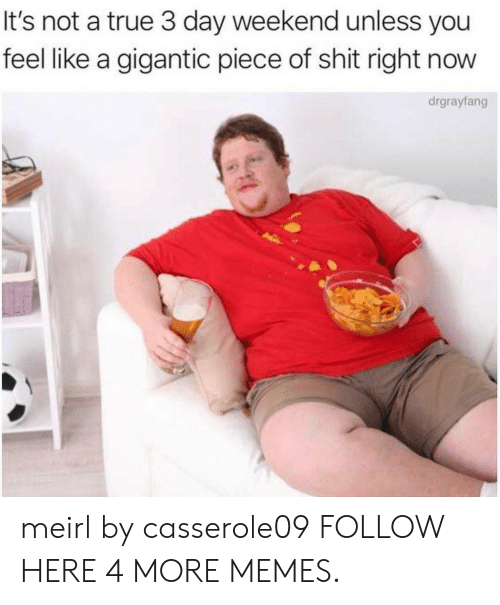 gigantic: It's not a true 3 day weekend unless you  feel like a gigantic piece of shit right now  drgrayfang meirl by casserole09 FOLLOW HERE 4 MORE MEMES.