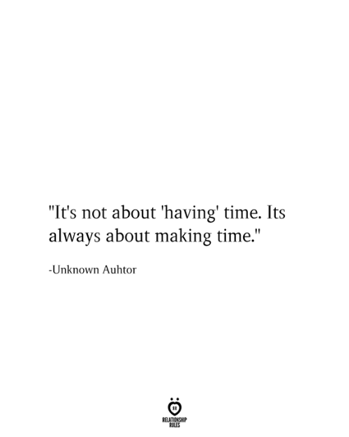 "Time, Unknown, and Relationship: ""It's not about 'having' time. Its  always about making time.""  -Unknown Auhtor  RELATIONSHIP  RULES"