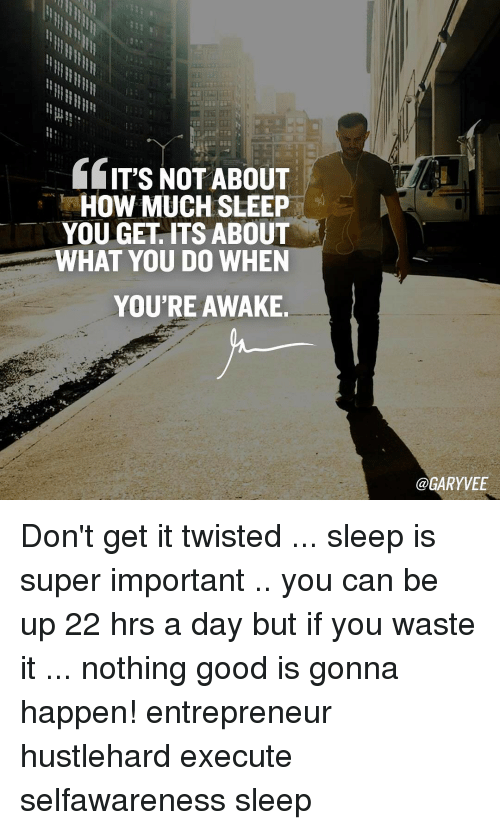 Memes, Entrepreneur, and What You Doing: IT'S NOT ABOUT  HOW MUCH SLEEP  YOU GET ITS ABOUT  WHAT YOU DO WHEN  YOU'RE AWAKE.  @GARY VEE Don't get it twisted ... sleep is super important .. you can be up 22 hrs a day but if you waste it ... nothing good is gonna happen! entrepreneur hustlehard execute selfawareness sleep