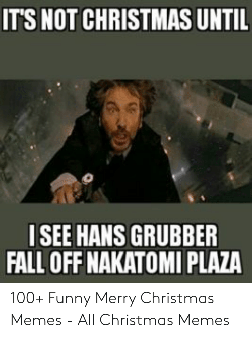 Funny Merry Christmas Memes: ITS NOT CHRISTMAS UNTIL  ISEE HANS GRUBBER  FALL OFF NAKATOMI PLAZA 100+ Funny Merry Christmas Memes - All Christmas Memes