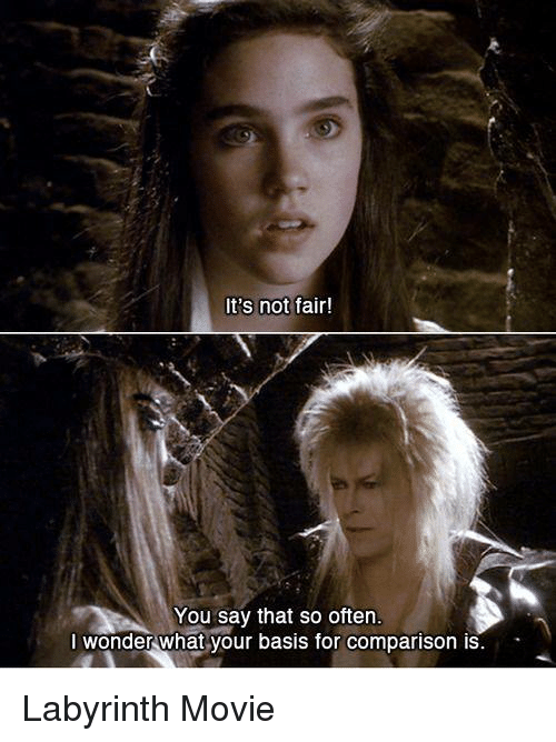 Memes, Labyrinth, and 🤖: It's not  fair!  You say that so often.  I wonder what your basis for comparison is Labyrinth Movie