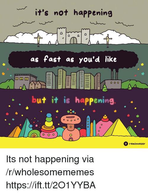 Not Happening: it's not happening  as fast as you'd like  but it is happening  A(000  raminnazer Its not happening via /r/wholesomememes https://ift.tt/2O1YYBA