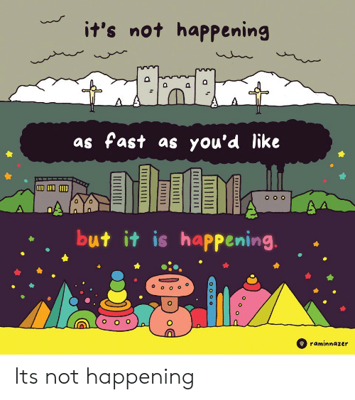 Not Happening: it's not happening  as fast as you'd like  but it is happening  A(000  raminnazer Its not happening