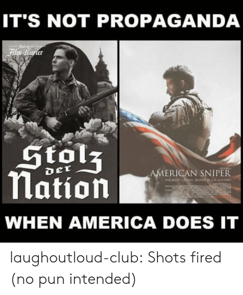 no pun intended: IT'S NOT PROPAGANDA  er  Stols  Nation  ERICAN SNIPER  WHEN AMERICA DOES IT laughoutloud-club:  Shots fired (no pun intended)