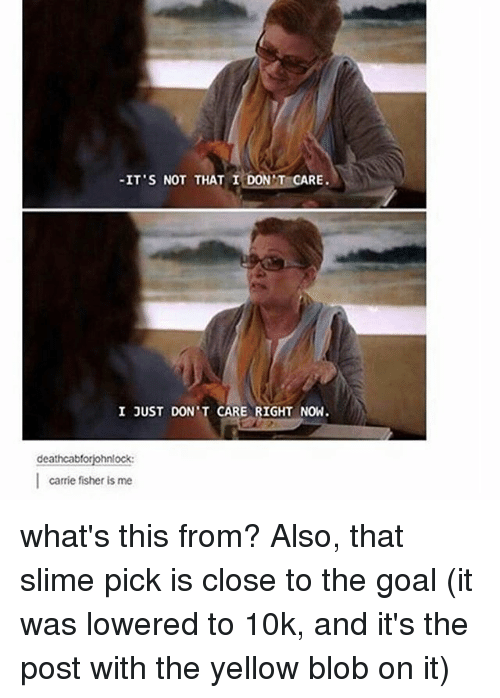 Memes, 🤖, and Slime: -IT'S NOT THAT I DON'T CARE  I JUST DON T CARE RIGHT NOW  deathcabfor  I carrie fisher is me what's this from? Also, that slime pick is close to the goal (it was lowered to 10k, and it's the post with the yellow blob on it)