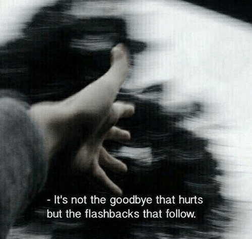 flashbacks: It's not the goodbye that hurt:s  but the flashbacks that follow