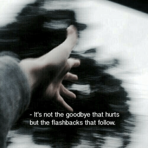 flashbacks: It's not the goodbye that hurts  but the flashbacks that follow.