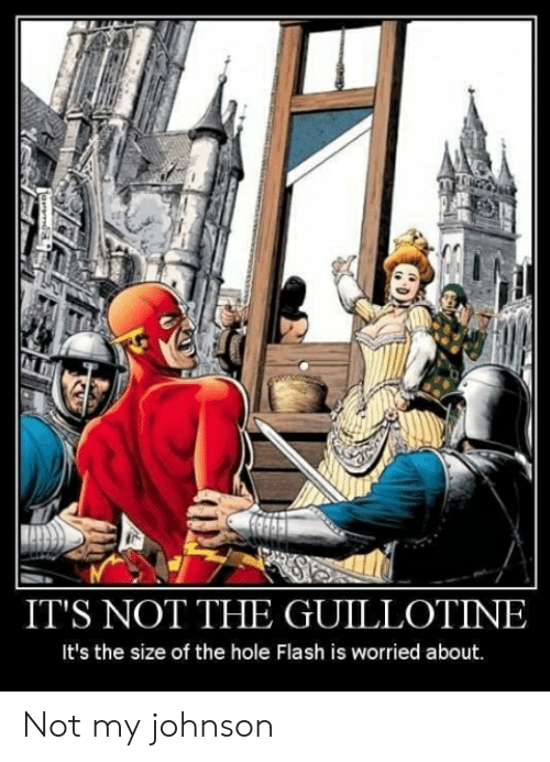 Dank Memes, Flash, and Hole: IT'S NOT THE GUILLOTINE  It's the size of the hole Flash is worried about. Not my johnson