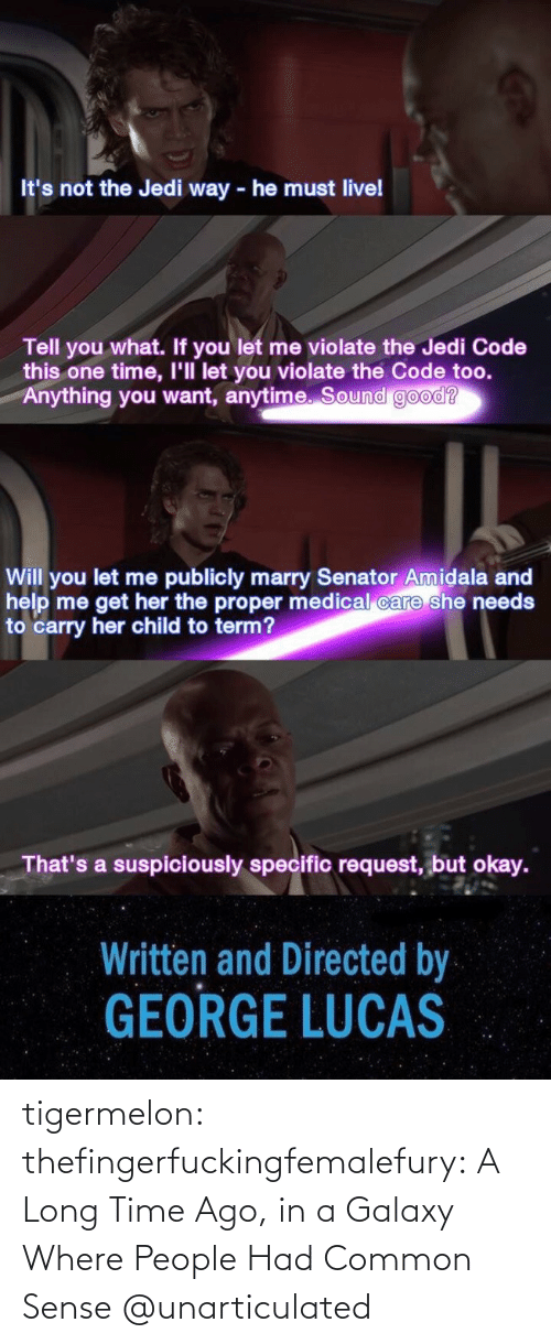 Common Sense: It's not the Jedi way - he must livel  Tell you what. If you let me violate the Jedi Code  this one time, I'll let you violate the Code too.  Anything you want, anytime. Sound good?  Will you let me publicly marry Senator Amidala and  help me get her the proper medical care she needs  to carry her child to term?  That's a suspiciously specific request, but okay.  Written and Directed by  GEORGE LUCAS tigermelon: thefingerfuckingfemalefury:  A Long Time Ago, in a Galaxy Where People Had Common Sense  @unarticulated