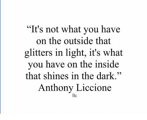 "Dark, Llc, and Light: ""It's not what you have  on the outside that  glitters in light, it's what  you have on the inside  that shines in the dark.""  Anthony Liccione  llc"