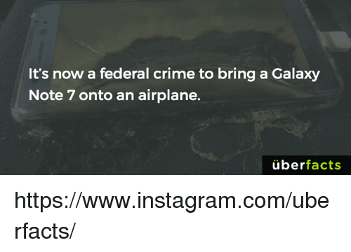 Galaxy Note 7: It's now a federal crime to bring a Galaxy  Note 7 onto an airplane.  uber  facts https://www.instagram.com/uberfacts/
