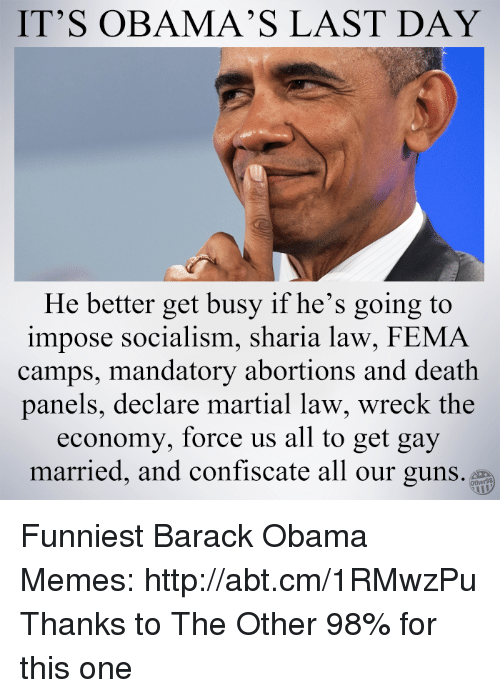 Memes, Abortion, and Barack Obama: IT'S OBAMA'S LAST DAY  He better get busy if he's going to  impose socialism, sharia law, FEMA  camps, mandatory abortions and death  panels, declare martial law, wreck the  economy, force us all to get gay  married, and confiscate all our guns. Funniest Barack Obama Memes: http://abt.cm/1RMwzPu  Thanks to The Other 98% for this one