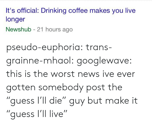 "Drinking, News, and The Worst: It's official: Drinking coffee makes you live  longer  Newshub - 21 hours ago pseudo-euphoria:  trans-grainne-mhaol:  googlewave: this is the worst news ive ever gotten somebody post the ""guess I'll die"" guy but make it ""guess I'll live"""