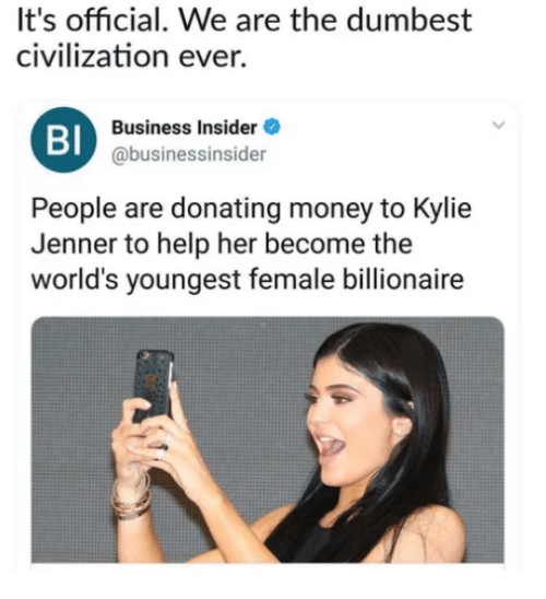 Kylie Jenner, Memes, and Money: It's official. We are the dumbest  civilization ever.  BI  Business Insider  @businessinsider  People are donating money to Kylie  Jenner to help her become the  world's youngest female billionaire