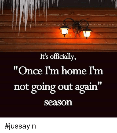 """Jussayin: It's officially,  """"Once I'm home I'm  not going out again""""  Season #jussayin"""