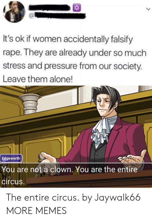 Being Alone, Dank, and Memes: It's ok if women accidentally falsify  rape. They are already under so much  stress and pressure from our society.  Leave them alone!  Edgeworth  You are not a clown. You are the entire  circus The entire circus. by Jaywalk66 MORE MEMES