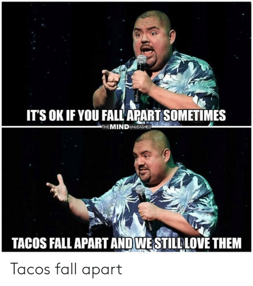 unleashed: ITS OK IF YOU FALL APART SOMETIMES  THE MIND UNLEASHED  TACOS FALL APART AND WESTILL LOVE THEM Tacos fall apart