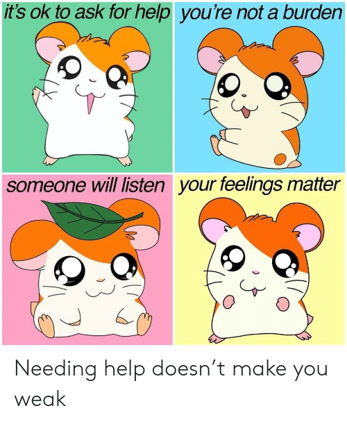Help, Ask, and Will: it's ok to ask for help you're not a burden  someone will listen your feelings matter Needing help doesn't make you weak