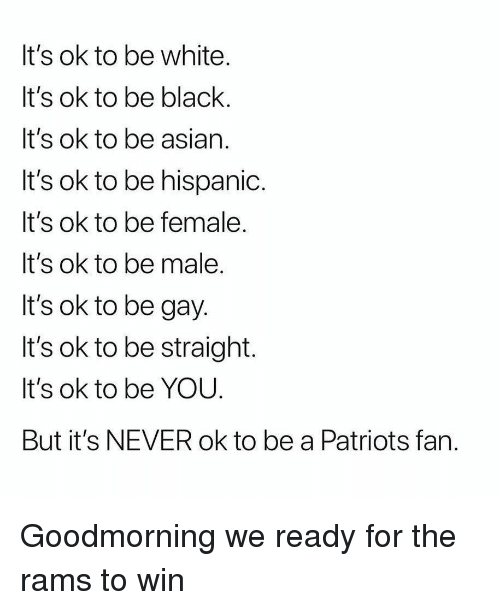 Goodmorning: It's ok to be white  It's ok to be black.  It's ok to be asiarn  It's ok to be hispanic.  t's ok to be female  It's ok to be male  It's ok to be gay  It's ok to be straight.  It's ok to be YOU  But it's NEVER ok to be a Patriots fan Goodmorning we ready for the rams to win