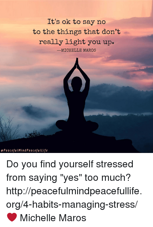 """maro: It's ok to say no  to the things that don't  really light you up.  -MICHELLE MAROS  Peaceful MindPeacefu ILife Do you find yourself stressed from saying """"yes"""" too much?  http://peacefulmindpeacefullife.org/4-habits-managing-stress/ ❤️️ Michelle Maros"""