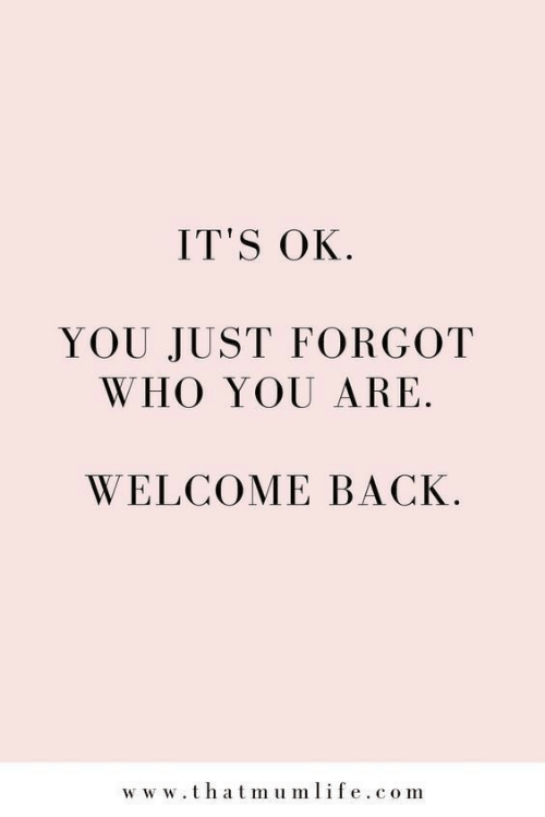 Welcome Back: IT'S OK  YOU JUST FORGOT  WHO YOU ARE  WELCOME BACK  ww w.thatmumlife.com