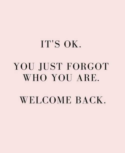 who you are: IT'S OK.  YOU JUST FORGOT  WHO YOU ARE.  WELCOME BACK