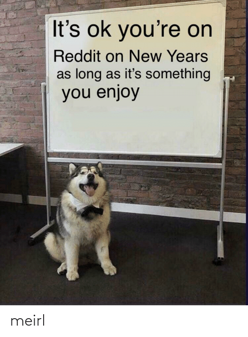 Its Ok: It's ok you're on  Reddit on New Years  as long as it's something  you enjoy meirl